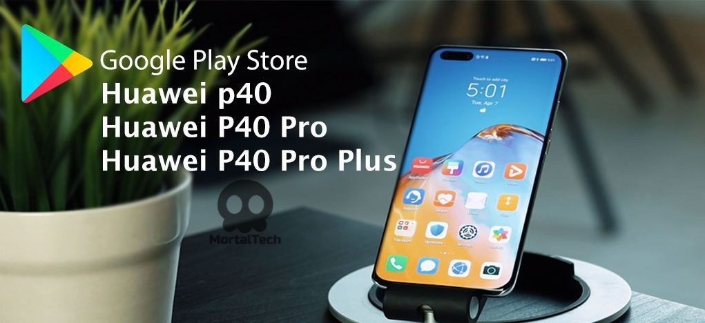 How to Install Google Play Store on Huawei p40 Pro , p40 and p40 pro plus mortaltech